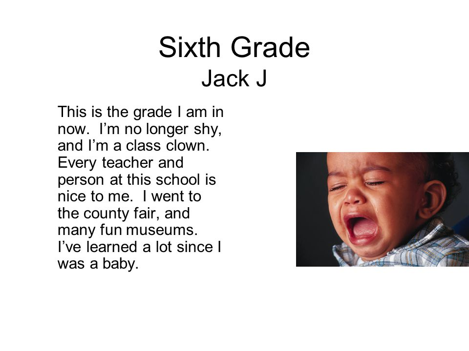 Sixth Grade Jack J This is the grade I am in now. I'm no longer shy, and I'm a class clown. Every teacher and person at this school is nice to me. I w