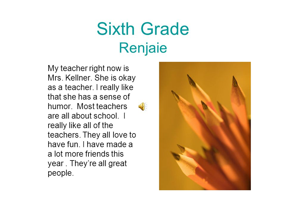 Sixth Grade Renjaie My teacher right now is Mrs. Kellner. She is okay as a teacher. I really like that she has a sense of humor. Most teachers are all