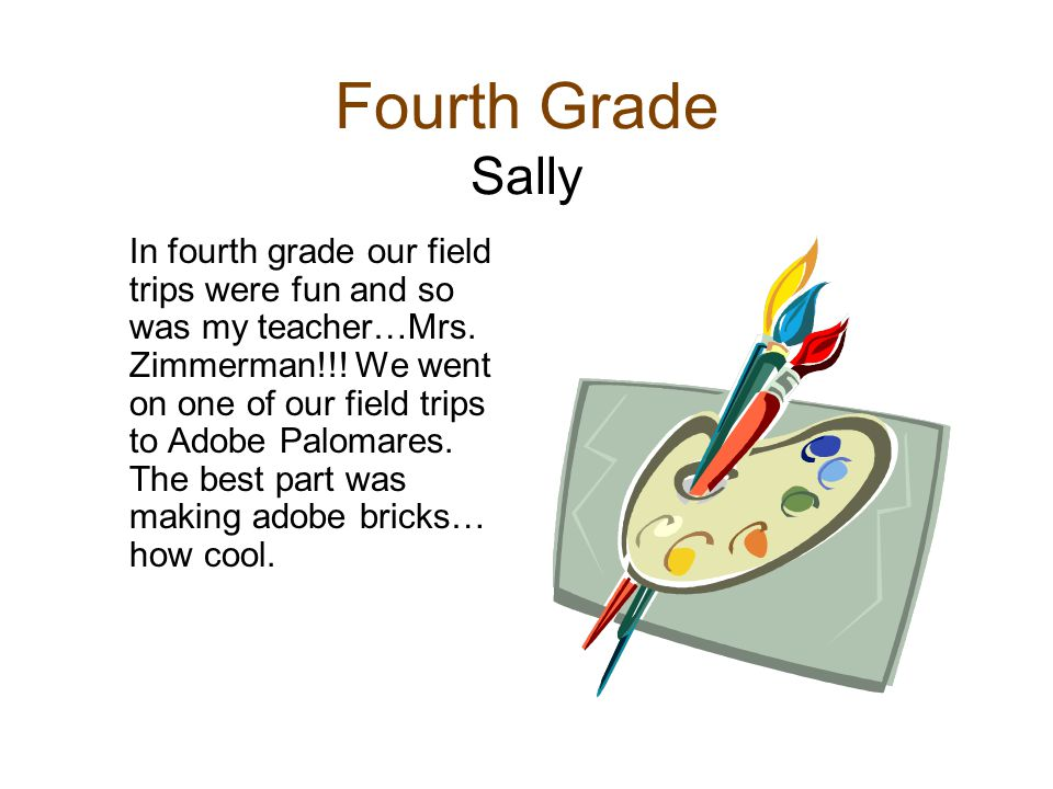 Fourth Grade Sally In fourth grade our field trips were fun and so was my teacher…Mrs. Zimmerman!!! We went on one of our field trips to Adobe Palomar