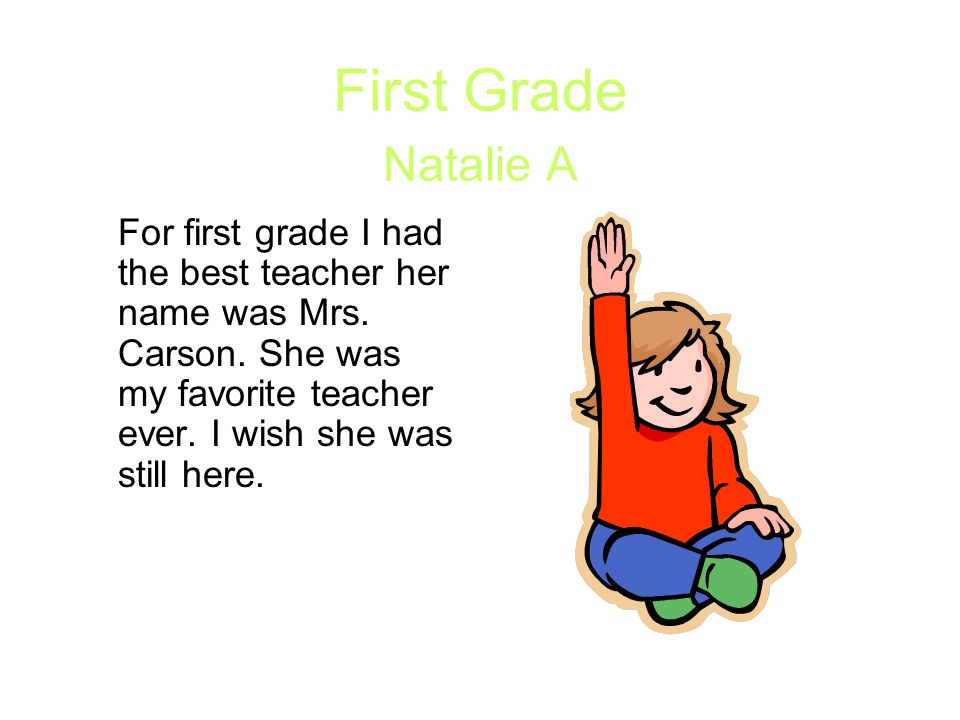 First Grade Natalie A For first grade I had the best teacher her name was Mrs. Carson. She was my favorite teacher ever. I wish she was still here.