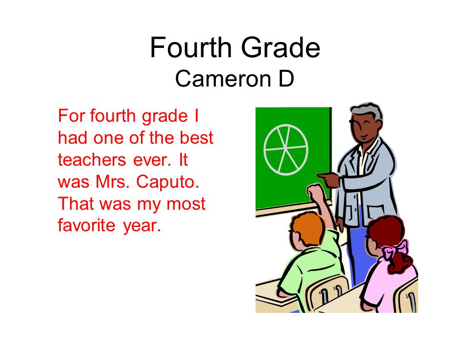 Fourth Grade Cameron D For fourth grade I had one of the best teachers ever. It was Mrs. Caputo. That was my most favorite year.
