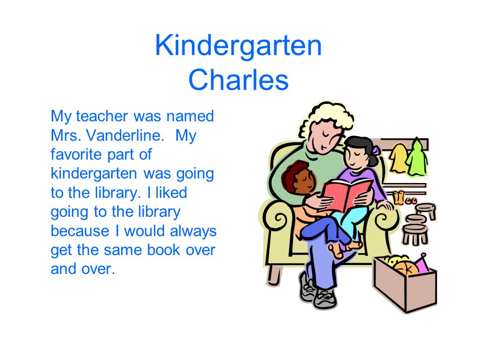 Kindergarten Charles My teacher was named Mrs. Vanderline. My favorite part of kindergarten was going to the library. I liked going to the library bec