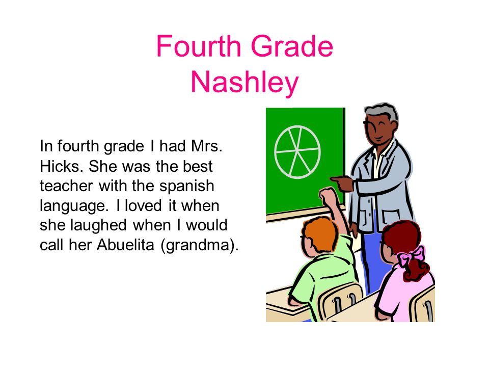 Fourth Grade Nashley In fourth grade I had Mrs. Hicks. She was the best teacher with the spanish language. I loved it when she laughed when I would ca