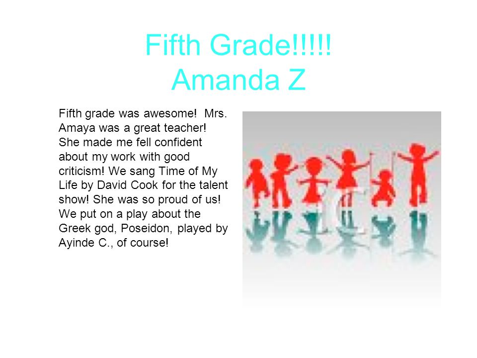 Fifth Grade!!!!! Amanda Z Fifth grade was awesome! Mrs. Amaya was a great teacher! She made me fell confident about my work with good criticism! We sa