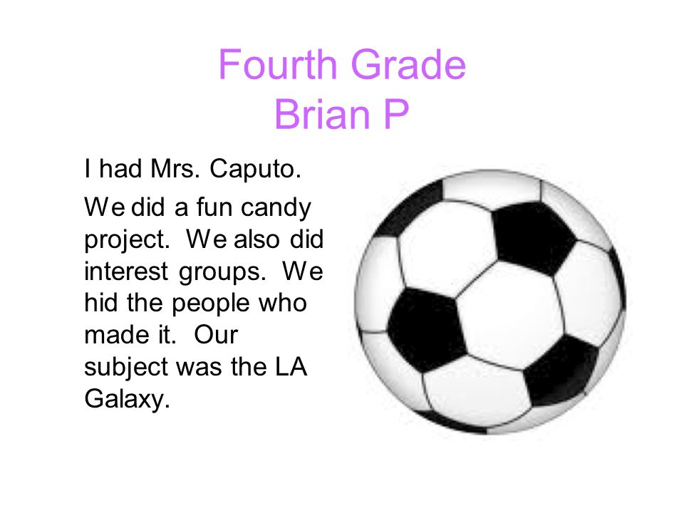 Fourth Grade Brian P I had Mrs. Caputo. We did a fun candy project. We also did interest groups. We hid the people who made it. Our subject was the LA