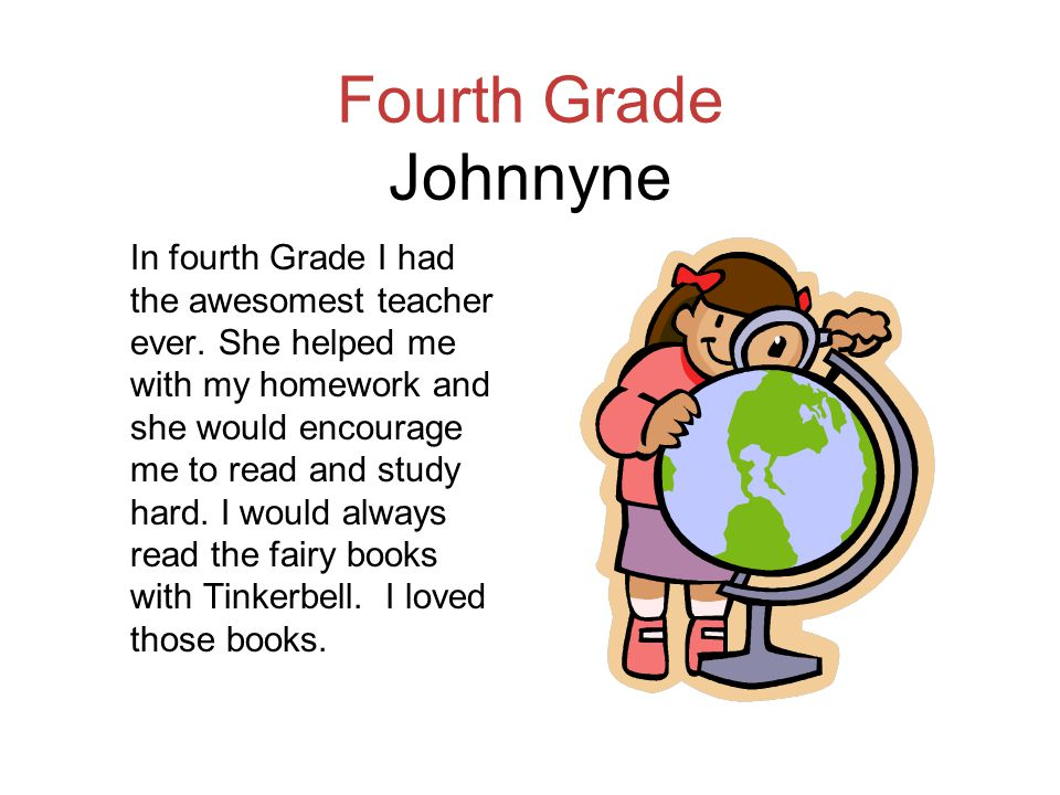 Fourth Grade Johnnyne In fourth Grade I had the awesomest teacher ever. She helped me with my homework and she would encourage me to read and study ha