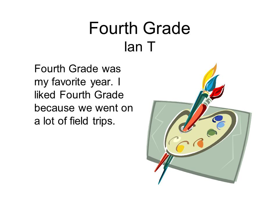 Fourth Grade Ian T Fourth Grade was my favorite year. I liked Fourth Grade because we went on a lot of field trips.