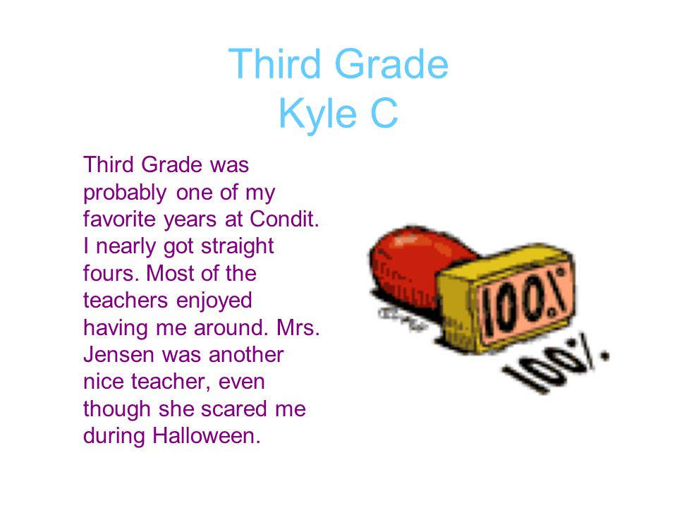 Third Grade Kyle C Third Grade was probably one of my favorite years at Condit. I nearly got straight fours. Most of the teachers enjoyed having me ar