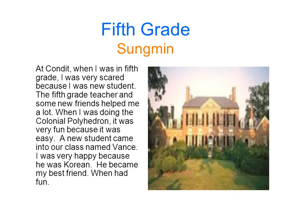 Fifth Grade Sungmin At Condit, when I was in fifth grade, I was very scared because I was new student. The fifth grade teacher and some new friends he