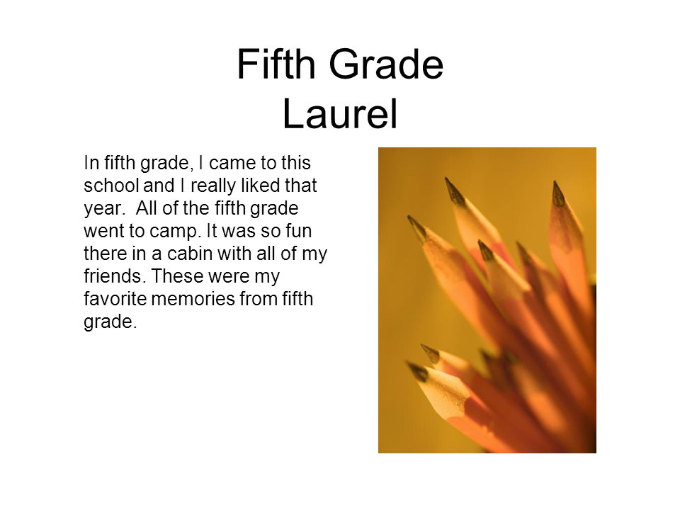 Fifth Grade Laurel In fifth grade, I came to this school and I really liked that year. All of the fifth grade went to camp. It was so fun there in a c