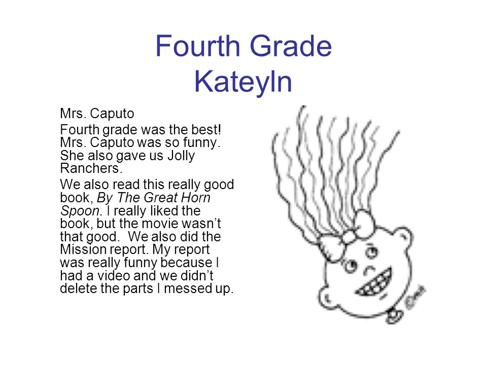 Fourth Grade Kateyln Mrs. Caputo Fourth grade was the best! Mrs. Caputo was so funny. She also gave us Jolly Ranchers. We also read this really good b