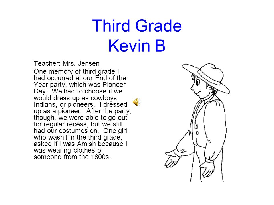 Third Grade Kevin B Teacher: Mrs. Jensen One memory of third grade I had occurred at our End of the Year party, which was Pioneer Day. We had to choos