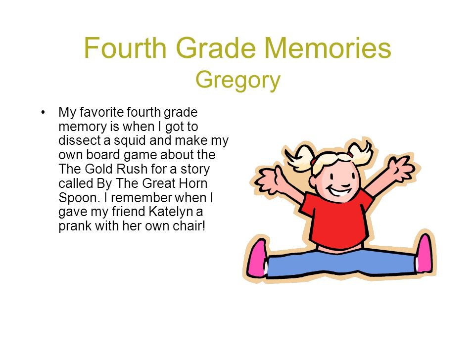Fourth Grade Memories Gregory My favorite fourth grade memory is when I got to dissect a squid and make my own board game about the The Gold Rush for