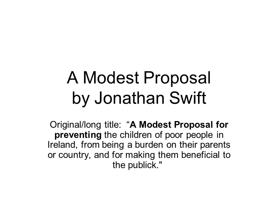 A Modest Proposal by Jonathan Swift Original/long title: A Modest Proposal for preventing the children of poor people in Ireland, from being a burden on their parents or country, and for making them beneficial to the publick.