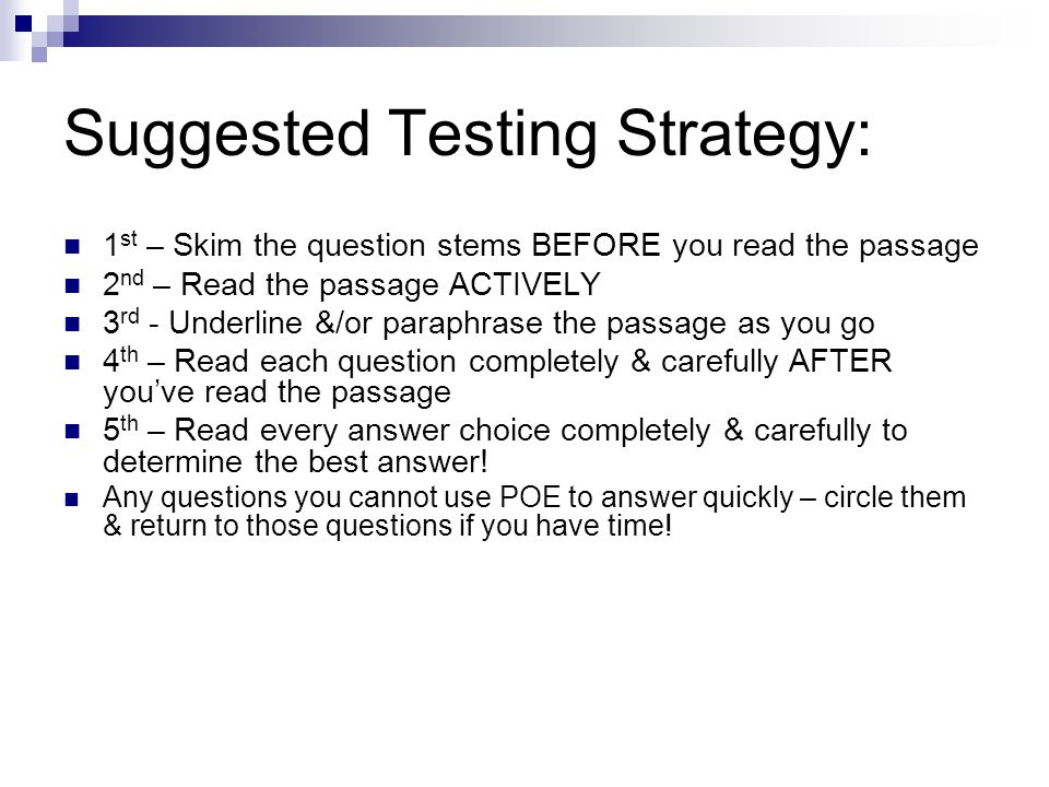 Suggested Testing Strategy: 1 st – Skim the question stems BEFORE you read the passage 2 nd – Read the passage ACTIVELY 3 rd - Underline &/or paraphrase the passage as you go 4 th – Read each question completely & carefully AFTER you've read the passage 5 th – Read every answer choice completely & carefully to determine the best answer.