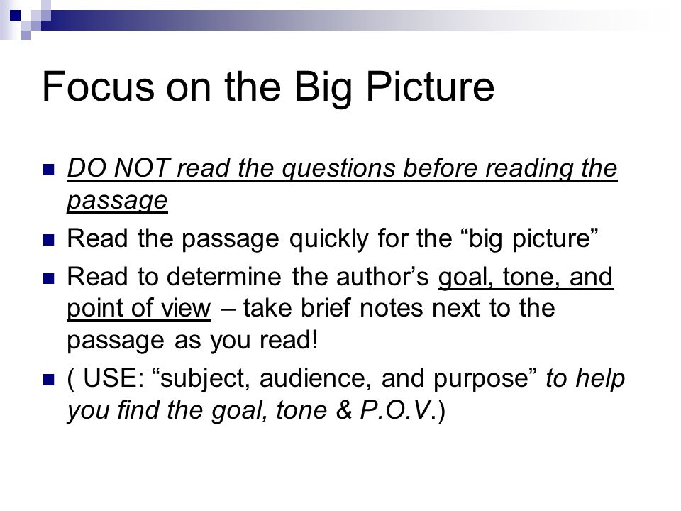 Focus on the Big Picture DO NOT read the questions before reading the passage Read the passage quickly for the big picture Read to determine the author's goal, tone, and point of view – take brief notes next to the passage as you read.