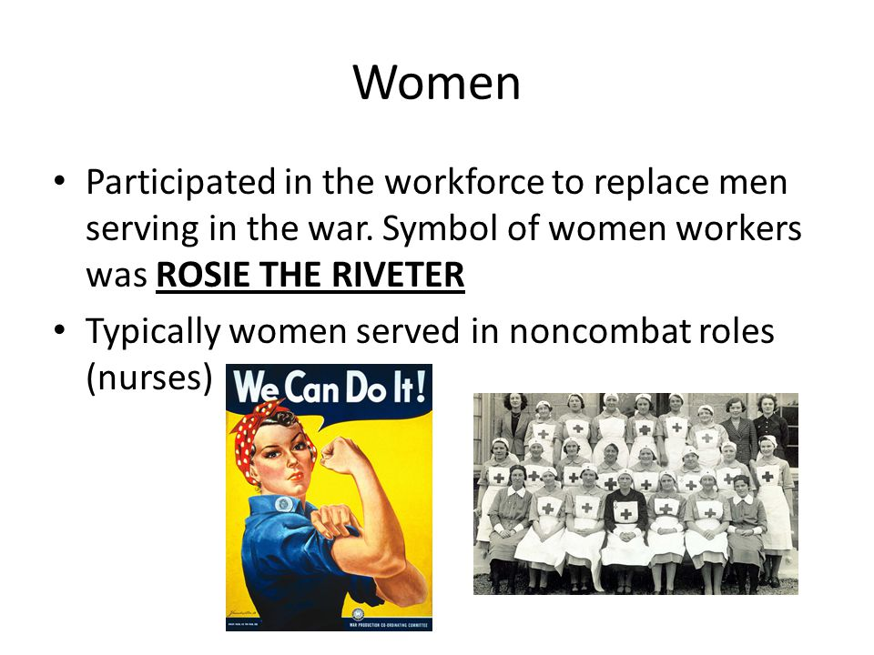 Women Participated in the workforce to replace men serving in the war. Symbol of women workers was ROSIE THE RIVETER Typically women served in noncomb