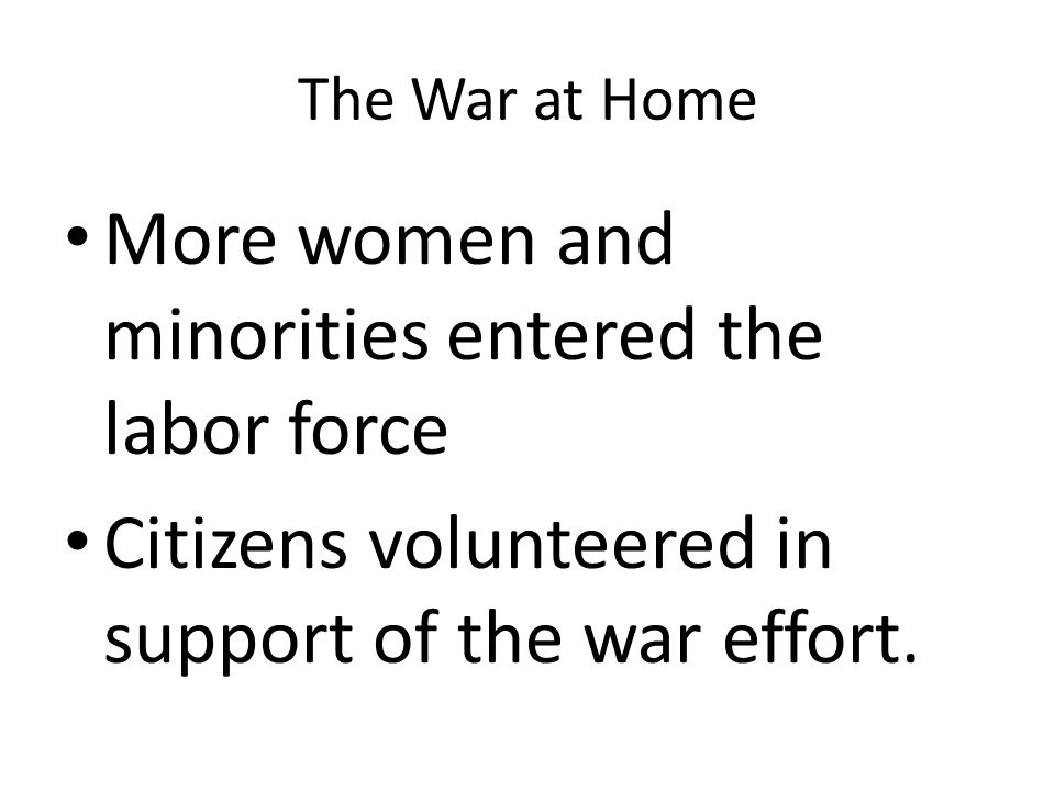 The War at Home More women and minorities entered the labor force Citizens volunteered in support of the war effort.