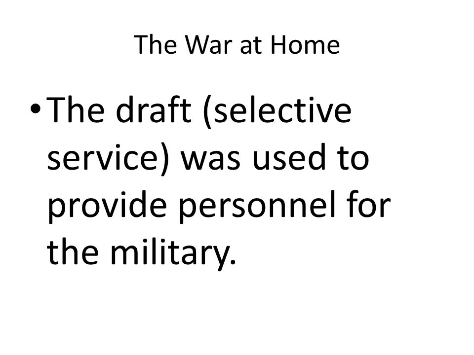 The War at Home The draft (selective service) was used to provide personnel for the military.