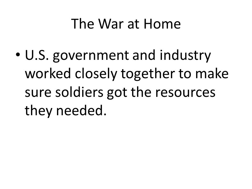 The War at Home U.S. government and industry worked closely together to make sure soldiers got the resources they needed.
