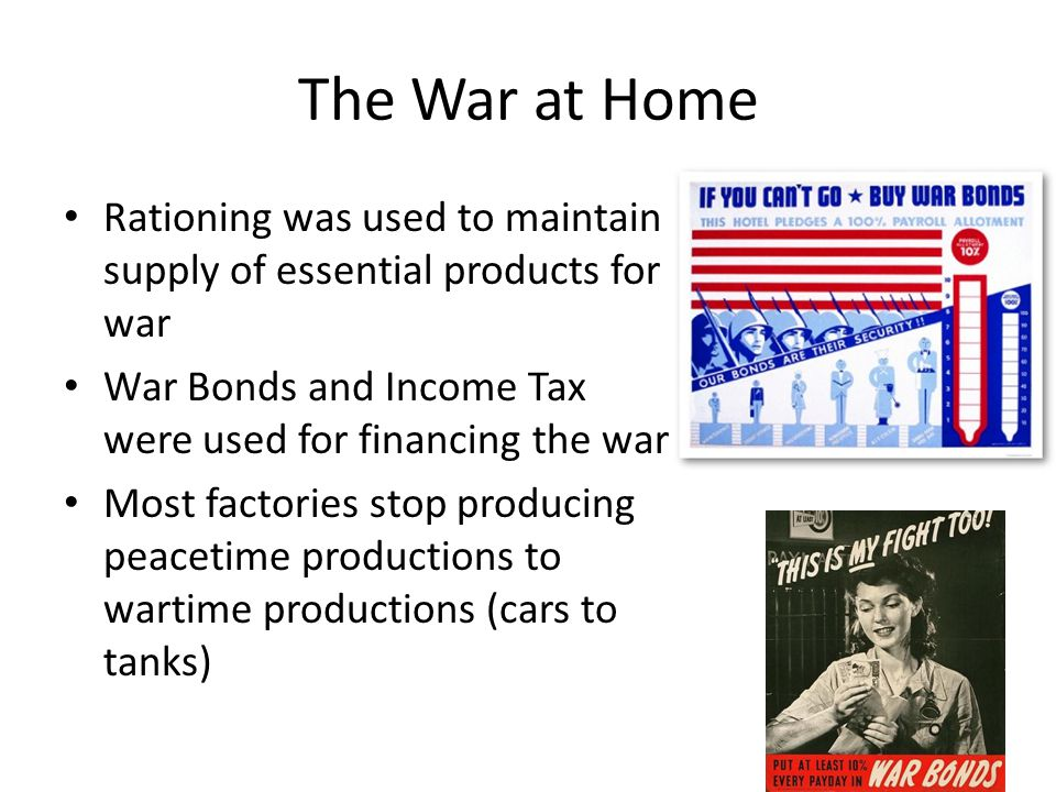The War at Home Rationing was used to maintain supply of essential products for war War Bonds and Income Tax were used for financing the war Most fact