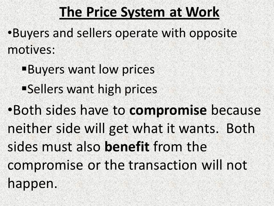 The Price System at Work Buyers and sellers operate with opposite motives:  Buyers want low prices  Sellers want high prices Both sides have to compromise because neither side will get what it wants.