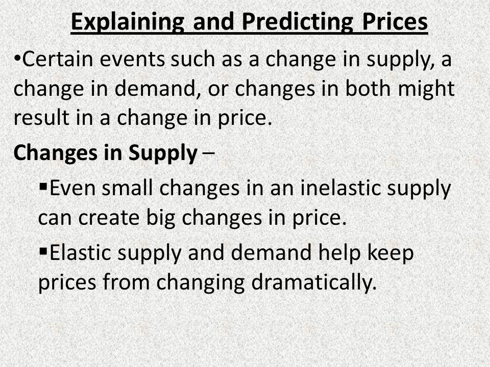 Explaining and Predicting Prices Certain events such as a change in supply, a change in demand, or changes in both might result in a change in price.