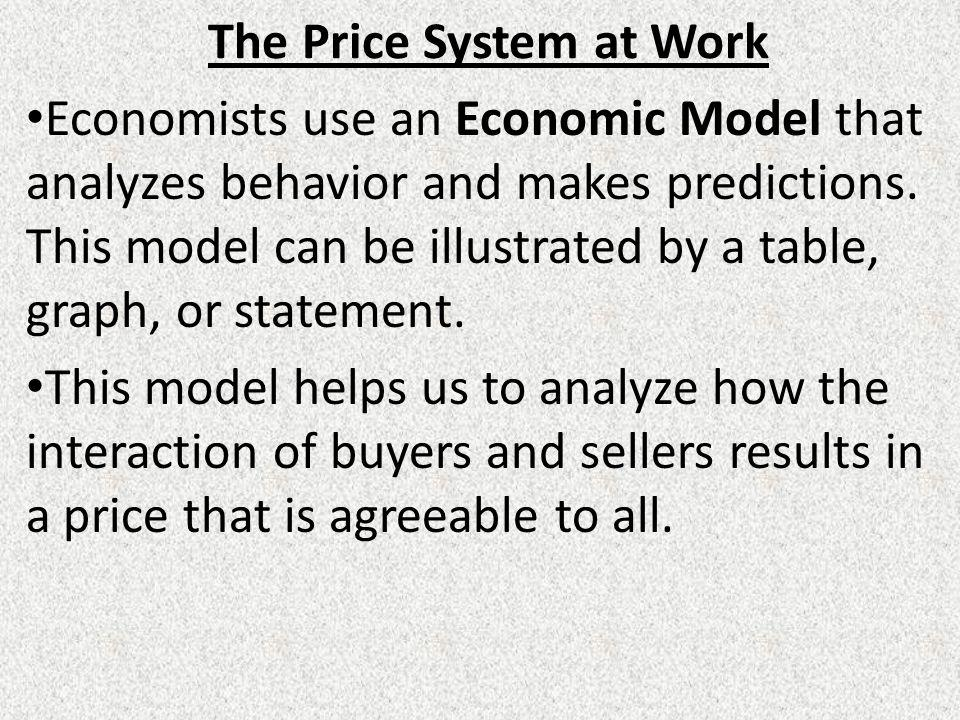 The Price System at Work Economists use an Economic Model that analyzes behavior and makes predictions.