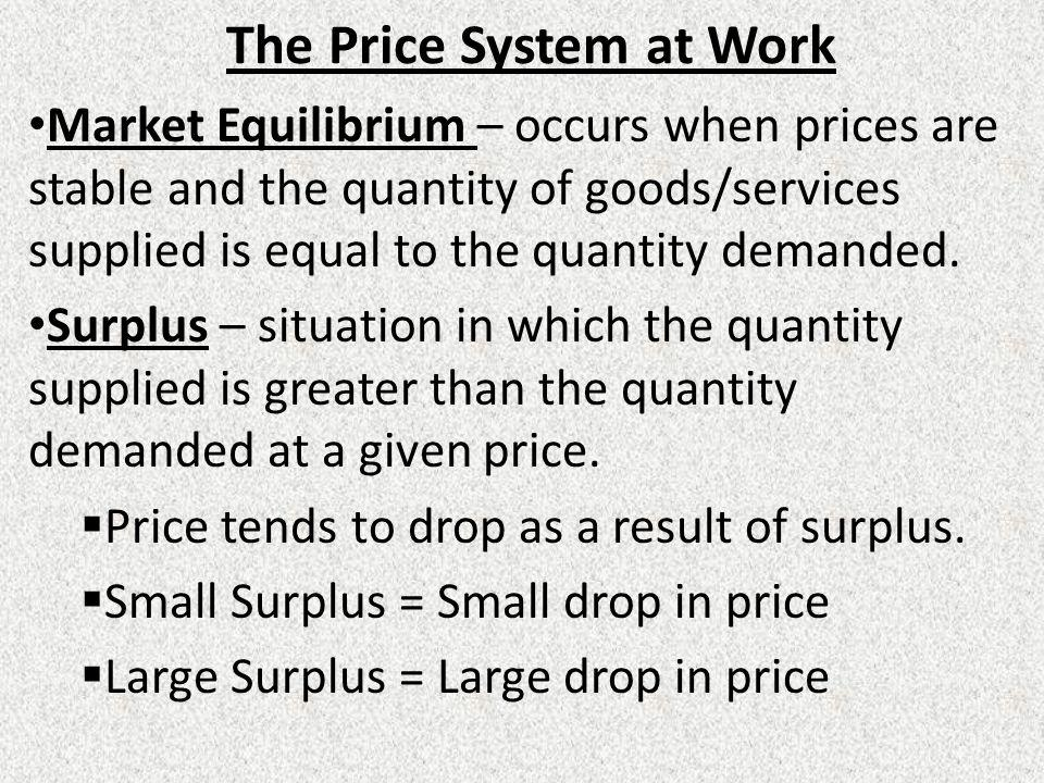 The Price System at Work Market Equilibrium – occurs when prices are stable and the quantity of goods/services supplied is equal to the quantity deman