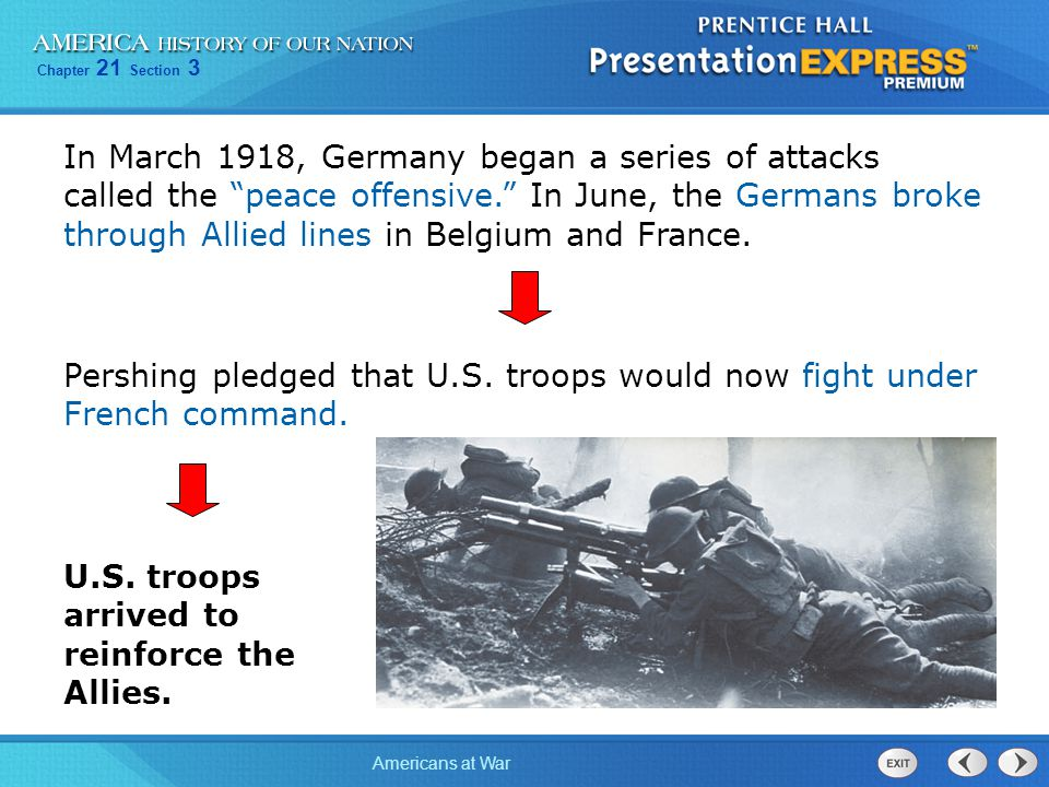 "Chapter 21 Section 3 Americans at War In March 1918, Germany began a series of attacks called the ""peace offensive."" In June, the Germans broke throug"