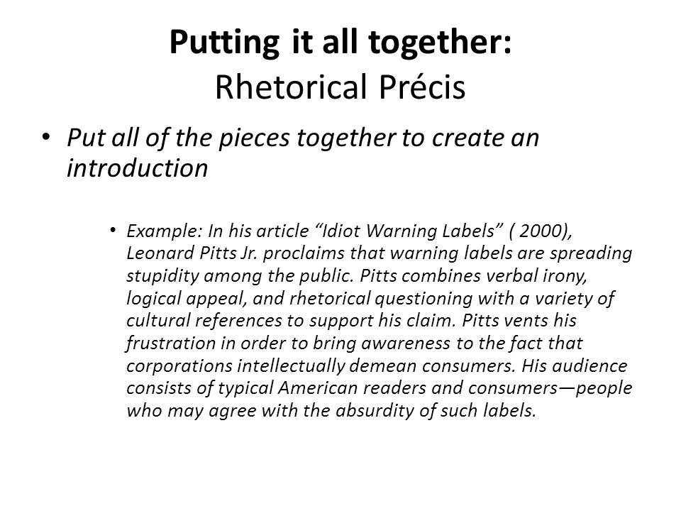 "Putting it all together: Rhetorical Précis Put all of the pieces together to create an introduction Example: In his article ""Idiot Warning Labels"" ( 2"
