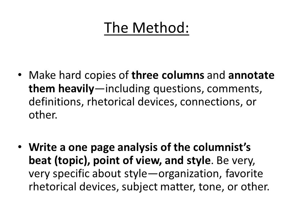The Method: Make hard copies of three columns and annotate them heavily—including questions, comments, definitions, rhetorical devices, connections, o