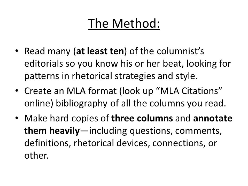 The Method: Read many (at least ten) of the columnist's editorials so you know his or her beat, looking for patterns in rhetorical strategies and style.