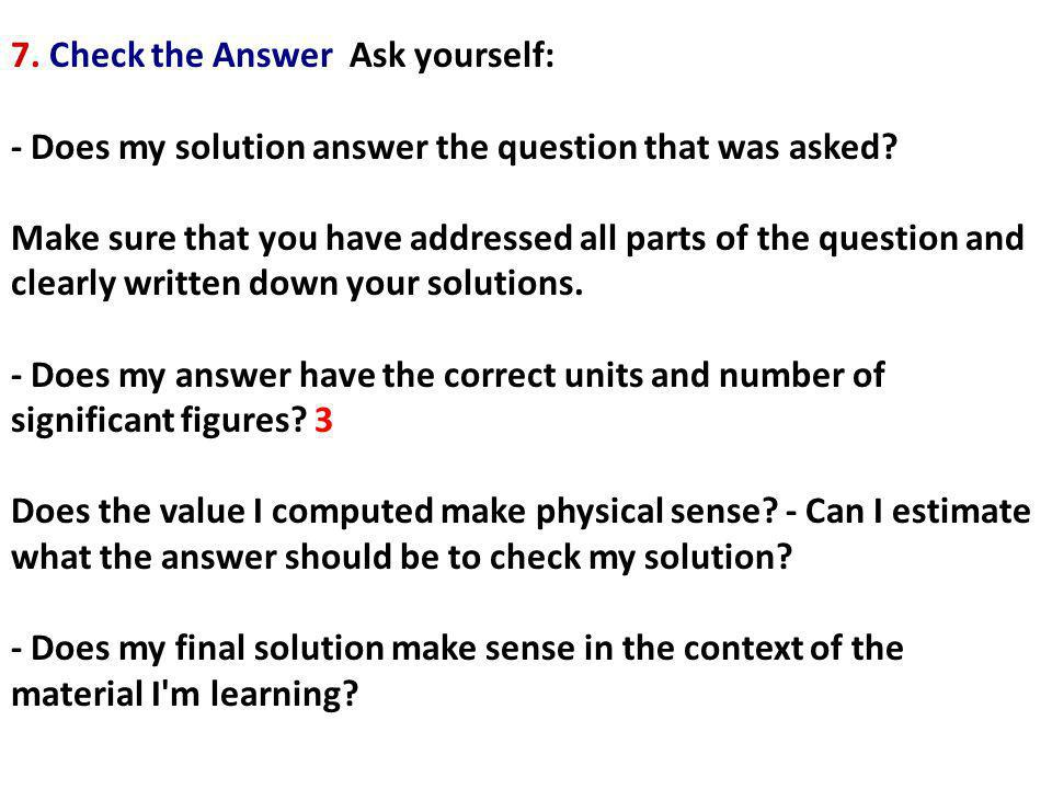 7.Check the Answer Ask yourself: - Does my solution answer the question that was asked.