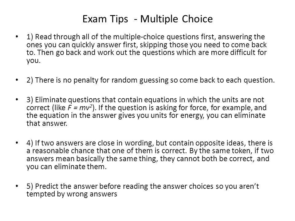 Exam Tips - Multiple Choice 1) Read through all of the multiple-choice questions first, answering the ones you can quickly answer first, skipping those you need to come back to.