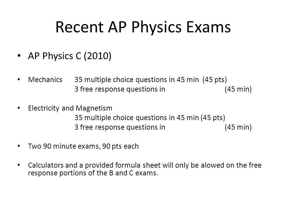 Recent AP Physics Exams AP Physics C (2010) Mechanics 35 multiple choice questions in 45 min (45 pts) 3 free response questions in (45 min) Electricity and Magnetism 35 multiple choice questions in 45 min (45 pts) 3 free response questions in (45 min) Two 90 minute exams, 90 pts each Calculators and a provided formula sheet will only be alowed on the free response portions of the B and C exams.