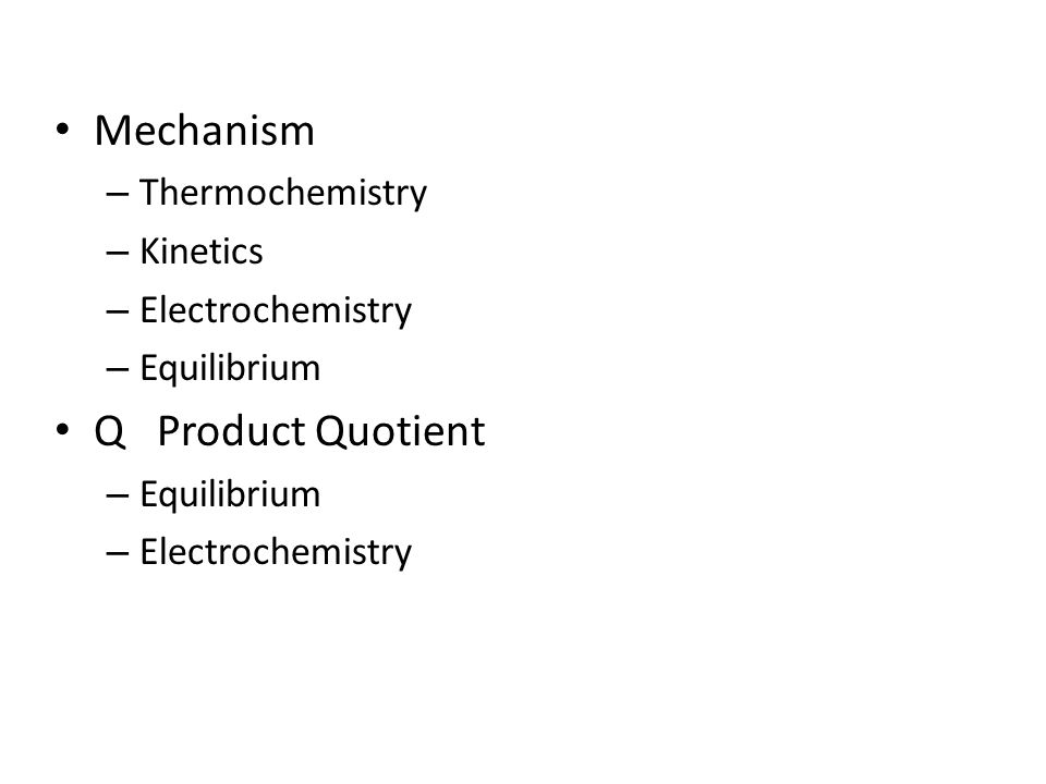 Mechanism – Thermochemistry – Kinetics – Electrochemistry – Equilibrium Q Product Quotient – Equilibrium – Electrochemistry