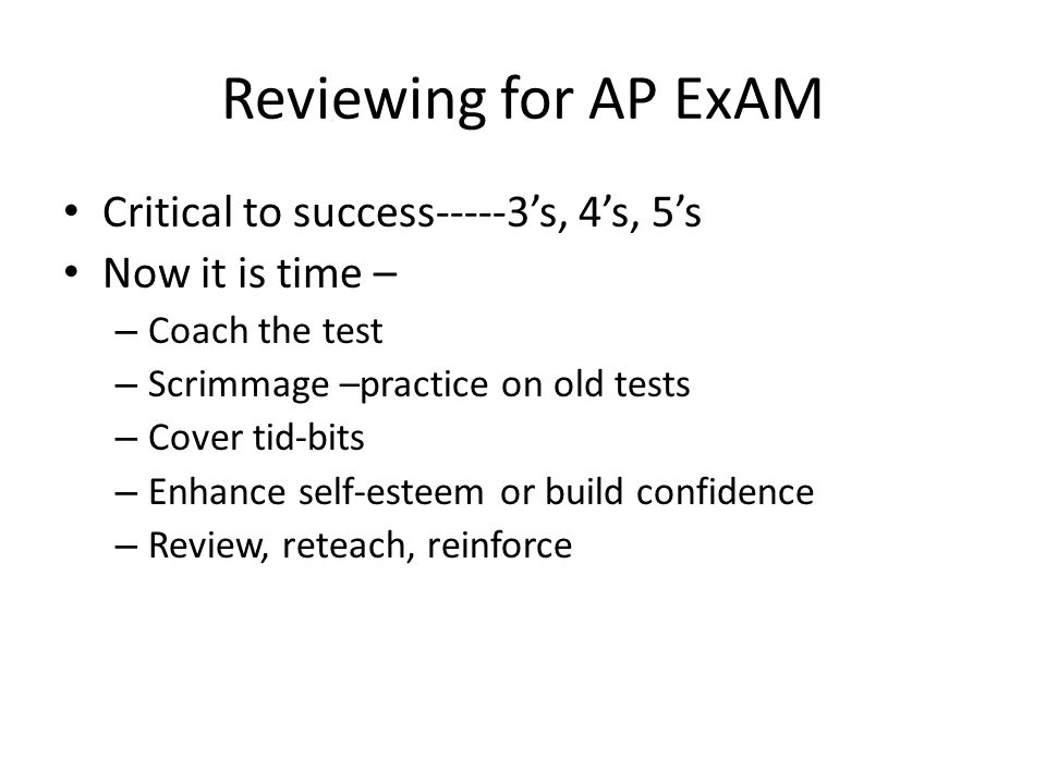 Reviewing for AP ExAM Critical to success-----3's, 4's, 5's Now it is time – – Coach the test – Scrimmage –practice on old tests – Cover tid-bits – En