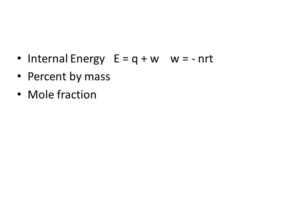 Internal Energy E = q + w w = - nrt Percent by mass Mole fraction