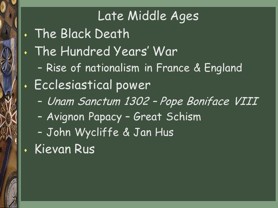 Late Middle Ages s The Black Death s The Hundred Years' War –Rise of nationalism in France & England s Ecclesiastical power –Unam Sanctum 1302 – Pope Boniface VIII –Avignon Papacy – Great Schism –John Wycliffe & Jan Hus s Kievan Rus