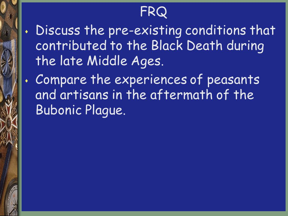 FRQ s Discuss the pre-existing conditions that contributed to the Black Death during the late Middle Ages.