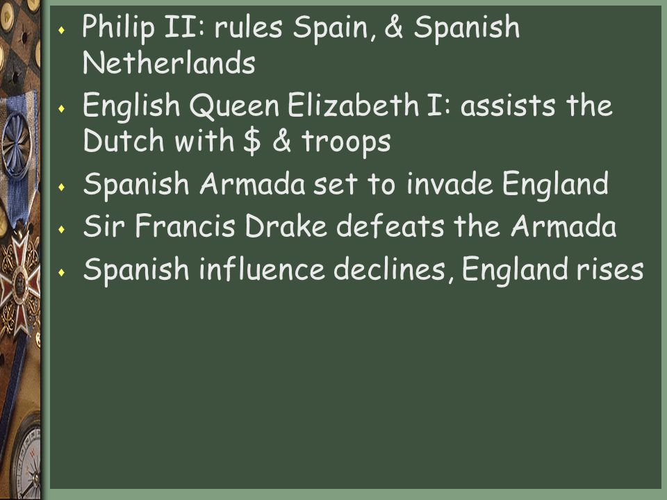 s Philip II: rules Spain, & Spanish Netherlands s English Queen Elizabeth I: assists the Dutch with $ & troops s Spanish Armada set to invade England s Sir Francis Drake defeats the Armada s Spanish influence declines, England rises