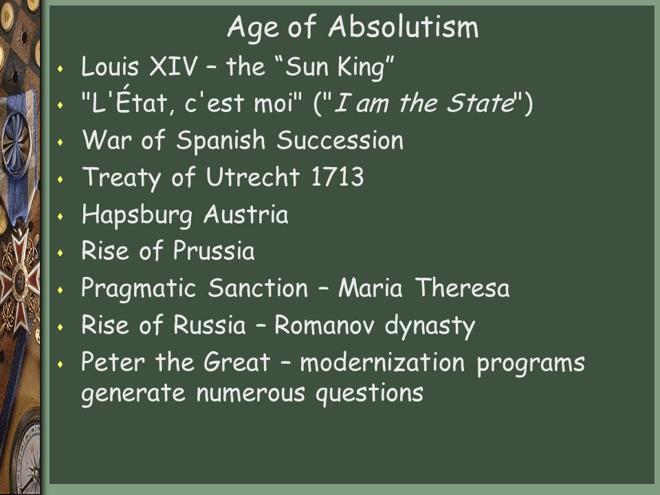 Age of Absolutism s Louis XIV – the Sun King s L État, c est moi ( I am the State ) s War of Spanish Succession s Treaty of Utrecht 1713 s Hapsburg Austria s Rise of Prussia s Pragmatic Sanction – Maria Theresa s Rise of Russia – Romanov dynasty s Peter the Great – modernization programs generate numerous questions