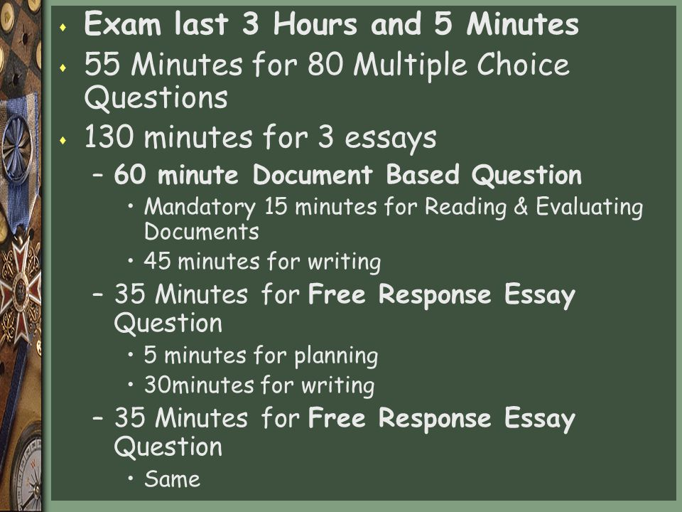 s Exam last 3 Hours and 5 Minutes s 55 Minutes for 80 Multiple Choice Questions s 130 minutes for 3 essays –60 minute Document Based Question Mandatory 15 minutes for Reading & Evaluating Documents 45 minutes for writing –35 Minutes for Free Response Essay Question 5 minutes for planning 30minutes for writing –35 Minutes for Free Response Essay Question Same