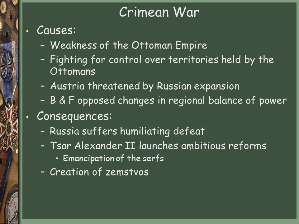 Crimean War s Causes: –Weakness of the Ottoman Empire –Fighting for control over territories held by the Ottomans –Austria threatened by Russian expansion –B & F opposed changes in regional balance of power s Consequences: –Russia suffers humiliating defeat –Tsar Alexander II launches ambitious reforms Emancipation of the serfs –Creation of zemstvos