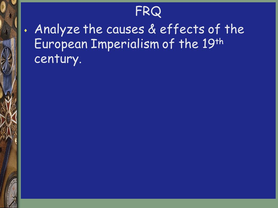 FRQ s Analyze the causes & effects of the European Imperialism of the 19 th century.