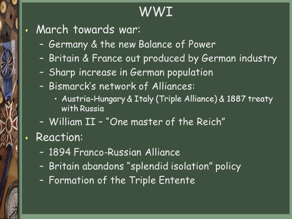 WWI s March towards war: –Germany & the new Balance of Power –Britain & France out produced by German industry –Sharp increase in German population –Bismarck's network of Alliances: Austria-Hungary & Italy (Triple Alliance) & 1887 treaty with Russia –William II – One master of the Reich s Reaction: –1894 Franco-Russian Alliance –Britain abandons splendid isolation policy –Formation of the Triple Entente