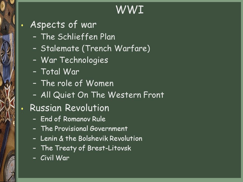 WWI s Aspects of war –The Schlieffen Plan –Stalemate (Trench Warfare) –War Technologies –Total War –The role of Women –All Quiet On The Western Front s Russian Revolution –End of Romanov Rule –The Provisional Government –Lenin & the Bolshevik Revolution –The Treaty of Brest-Litovsk –Civil War