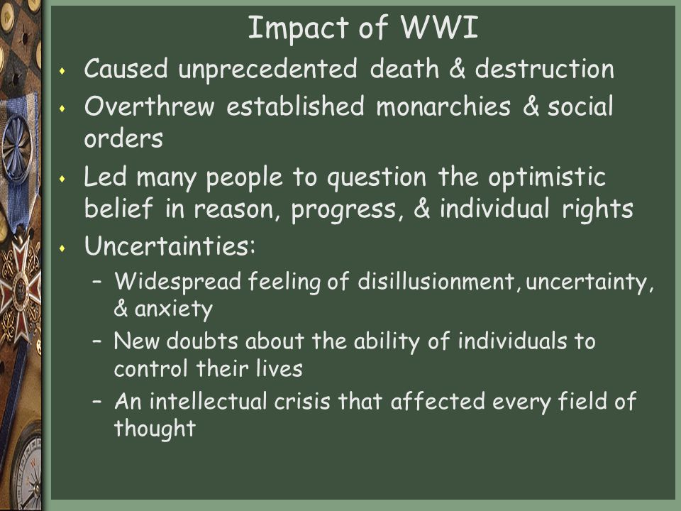 Impact of WWI s Caused unprecedented death & destruction s Overthrew established monarchies & social orders s Led many people to question the optimistic belief in reason, progress, & individual rights s Uncertainties: –Widespread feeling of disillusionment, uncertainty, & anxiety –New doubts about the ability of individuals to control their lives –An intellectual crisis that affected every field of thought