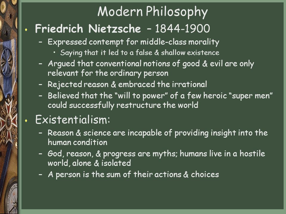 Modern Philosophy s Friedrich Nietzsche – 1844-1900 –Expressed contempt for middle-class morality Saying that it led to a false & shallow existence –Argued that conventional notions of good & evil are only relevant for the ordinary person –Rejected reason & embraced the irrational –Believed that the will to power of a few heroic super men could successfully restructure the world s Existentialism: –Reason & science are incapable of providing insight into the human condition –God, reason, & progress are myths; humans live in a hostile world, alone & isolated –A person is the sum of their actions & choices